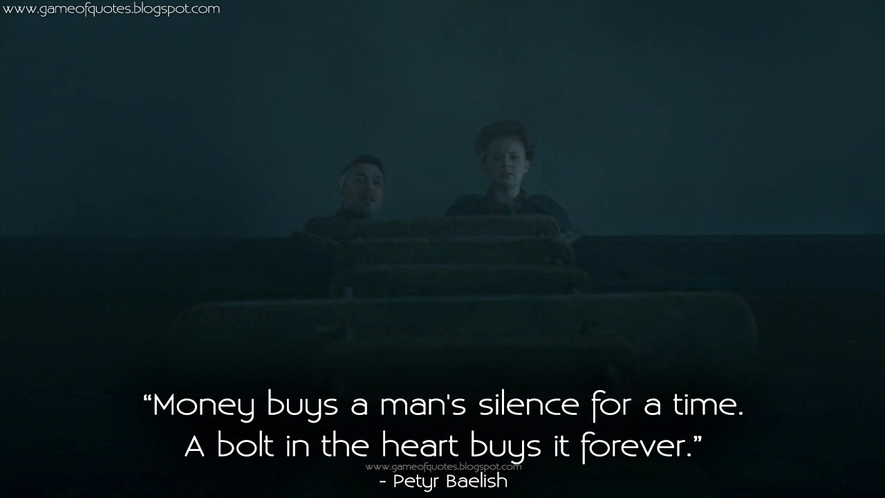Money buys a man's silence for a time. A bolt in the heart buys it forever. | Game of Thrones Quotes