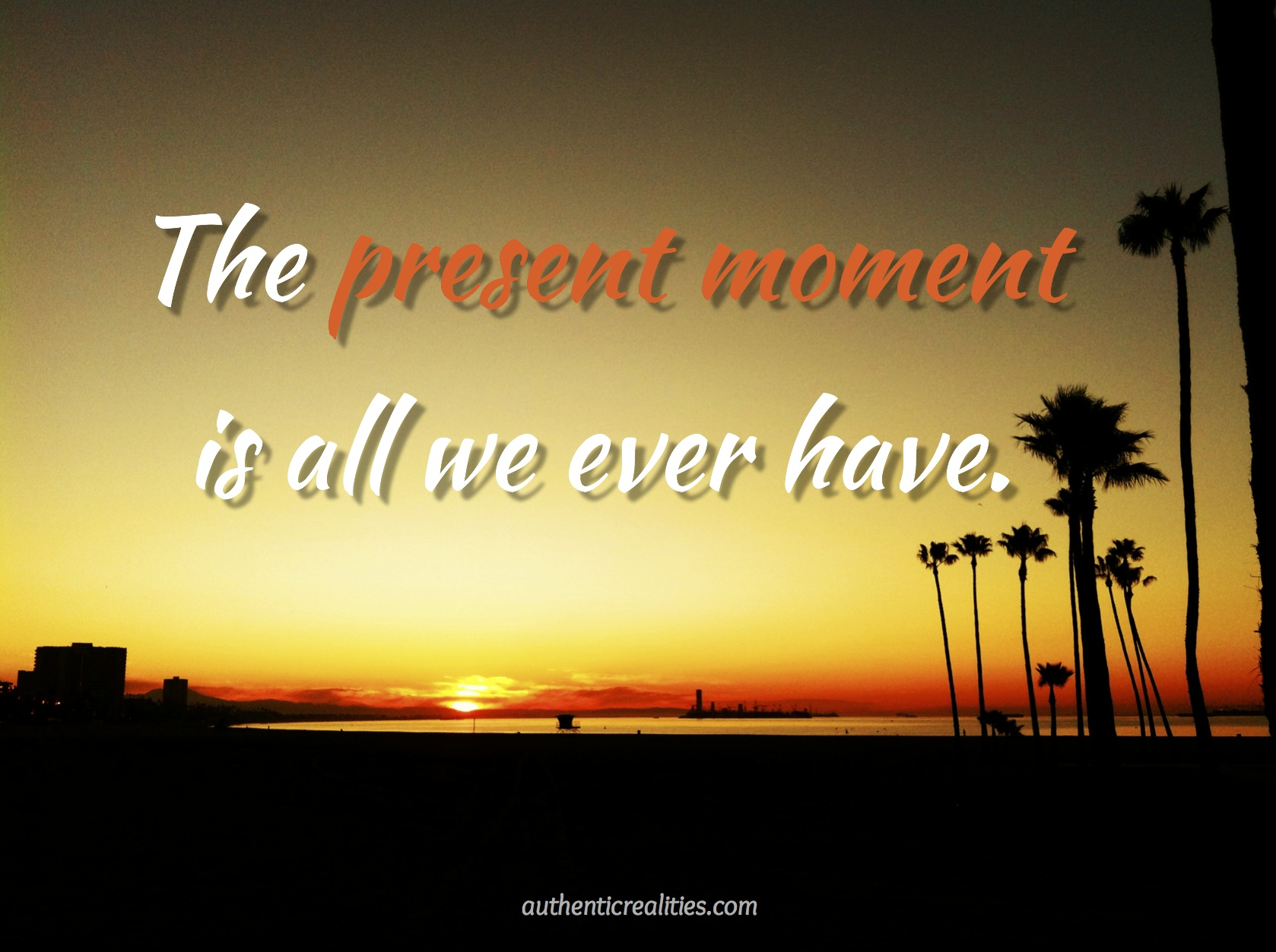The Present Moment Is All We Ever Have — Authentic Realities