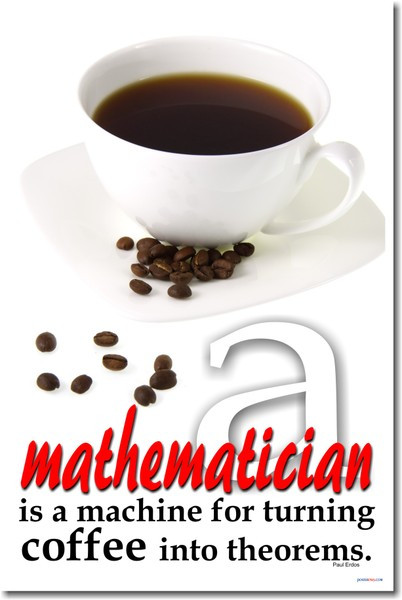 Mathematician is a Machine for Turning Coffee into ...