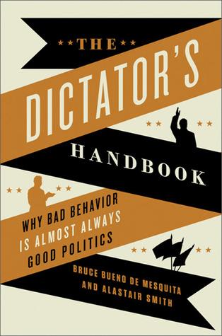 The Dictator's Handbook: Why Bad Behavior is Almost Always ...