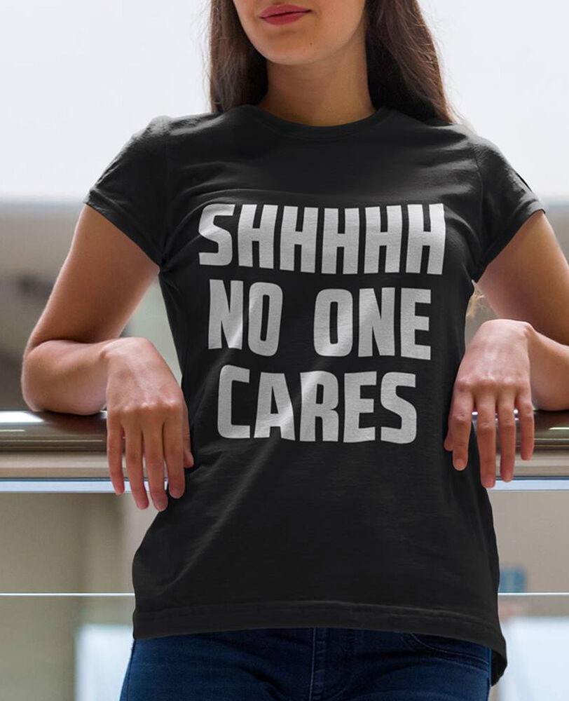 SHHHHHHHHHHH no one cares BLACK t-SHIRT | eBay