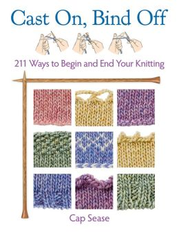 Cast On, Bind Off: 211 Ways to Begin and End Your Knitting ...