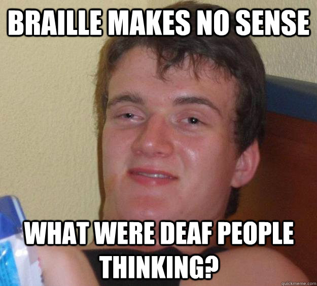 Braille makes no sense What were deaf people thinking ...