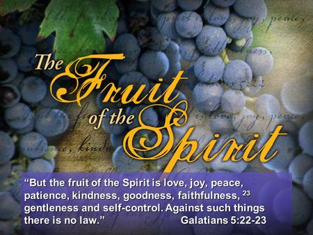 Galatians 5: But the fruit of the Spirit is love, joy ...