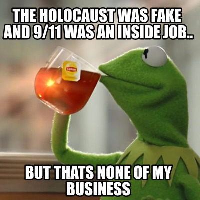 Meme Creator - Funny the holocaust was fake and 9/11 was an inside job.. but thats none of my ...