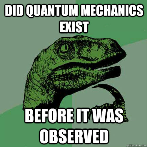 did quantum mechanics exist before it was observed ...