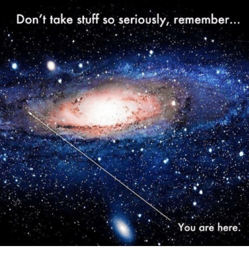 Don't Take Stuff So Seriously Remember You Are Here | Meme ...