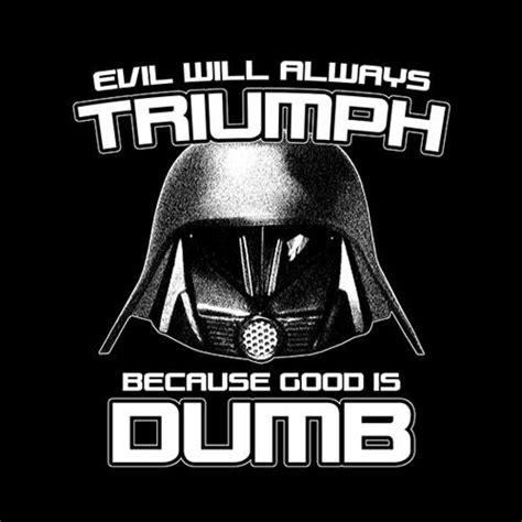 Evil will always triumph, because good is dumb.
