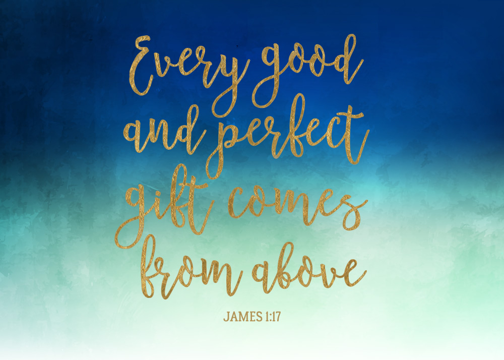 Every good and perfect gift comes from above – James 1:17 ...